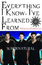 Everything I Know, I've Learned From SUPERNATURAL by Crayzee