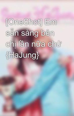 Đọc truyện [OneShot] Em sẵn sàng bên chị lần nữa chứ {HaJung}