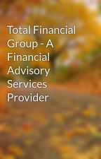 Total Financial Group - A Financial Advisory Services Provider by ronyeakes