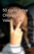 50 cosas sobre Christopher Vélez by leandra_p12