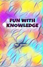 KNOWLEDGE AND FUN by Ariana_Evanz