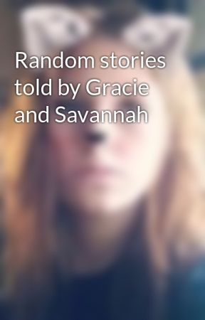 Random stories told by Gracie and Savannah  by 4OU_Magcon_O2L