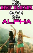 My Best friends mate is the Alpha by Elizabethbloodstorm
