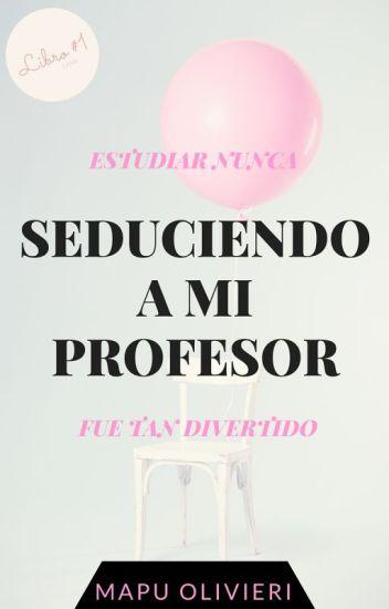 Seduciendo a mi Profesor © (EDITANDO)
