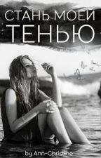 СТАНЬ МОЕЙ ТЕНЬЮ by Ann-Christine1