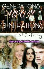 GENERATIONS UPON GENERATIONS || A PRETTY LITTLE LIARS FANFICTION by imaybeadarkangel