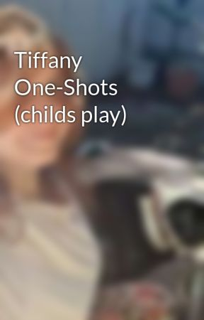 Tiffany One-Shots (childs play) by jazzieDxox