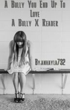 A Bully You End Up To Love | A Bully X Reader by anhayla732