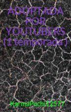 ADOPTADA POR YOUTUBERS (1 temporada ) by KarmaPuchi12577