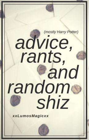 Advice, Rants, and Random Shiz by xxLumosMagicxx