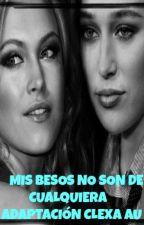 Mis Besos No Son De Cualquiera (Adaptación CLEXA AU) by TeamADC