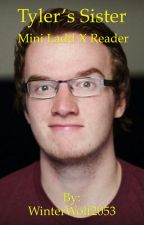 Tyler's Sister || A Mini Ladd x Reader Fanfiction by MinecraftGirl1235