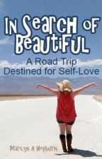 IN SEARCH OF BEAUTIFUL (A Road Trip Destined for Self-Love) by MarilynAHepburn