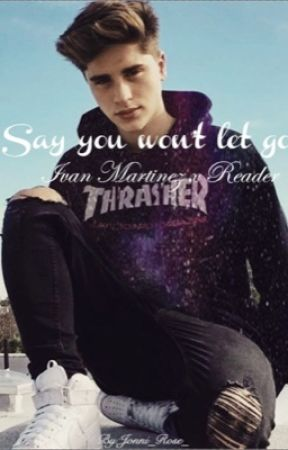 Say you won't let go|: Ivan Martinez x reader  by jonni_rose_