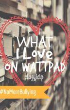 What I Love on Wattpad by Crazyjery