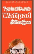 Typical dumb Wattpad stereotypes by Aliyah__Minion22