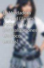 La Verdadera Verdad (James Potter y Tu) [Actualizaciones Un Poco Lentas] by Ginger_Maeda
