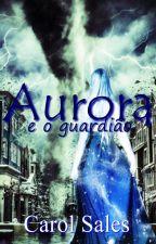 Aurora e o guardião by CarolTSales