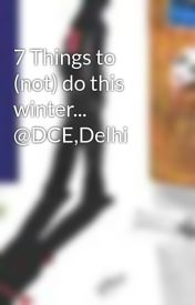 7 Things to (not) do this winter... @DCE Delhi by DhruvSapra