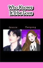 ✅ Who Knows It'll be Love (Taeyong & Jennie) [COMPLETED] by littlesabee