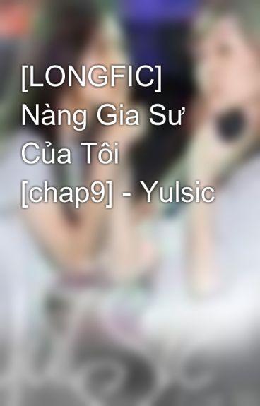 [LONGFIC]  Nàng Gia Sư Của Tôi [chap9] - Yulsic by namkun1