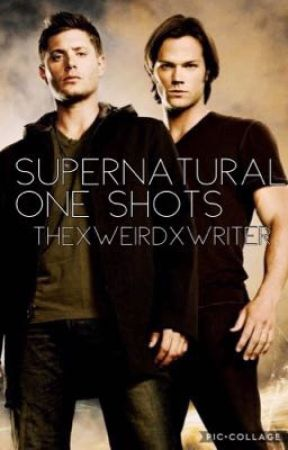 Supernatural One Shots  by ThexWeirdxWriter