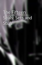 The Fifteen Seals: Sets and Stuff by 8mefox