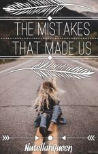 The Mistakes That Made Us (Being Edited) by NutellahQueen