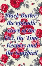 Black Butler; The Episodic Story of the Fox, the Time Keeper, and the Songbird  by Dragonbloom