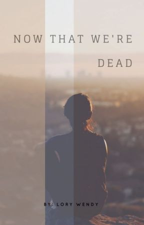 Now That We're Dead by lolosofocused2