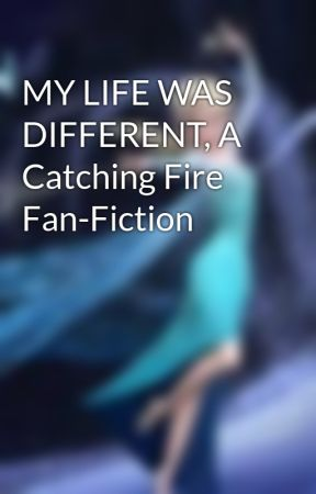 MY LIFE WAS DIFFERENT, A Catching Fire Fan-Fiction by AmeliaLeiaWatson
