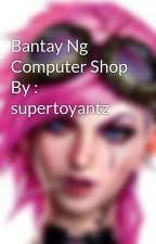 Bantay Ng Computer Shop By : supertoyantz by zylosb1520