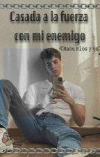 Casada A La Fuerza Con Mi Enemigo(Manu Ríos y Tu) by WhoIsHell666