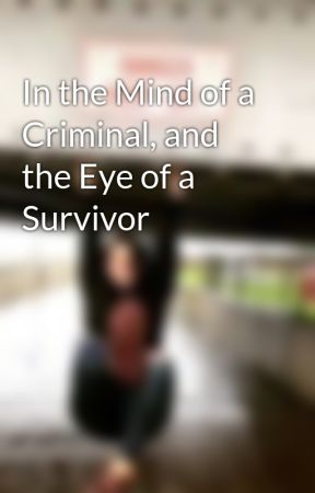 In the Mind of a Criminal, and the Eye of a Survivor by Beatlemaniac