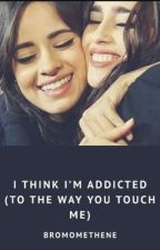 I think I'm addicted (to the way you touch me) by bromomethene