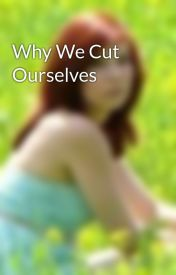 Why We Cut Ourselves by abbycadabby