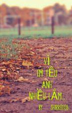 VÌ EM YÊU ANH NHIỀU LẮM....  by Hana_xu1003