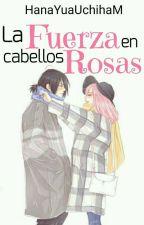 La Fuerza en Cabellos Rosas | SasuSaku ❀ by HanaYuaUchihaM