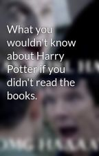 What you wouldn't know about Harry Potter if you didn't read the books. by CissyBella98