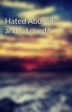 Hated Abused and.....Loved? by Snapbackgirl11
