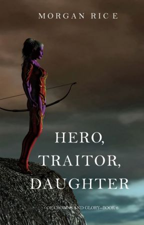 Hero, Traitor, Daughter (Of Crowns and Glory-Book 6) by morganrice