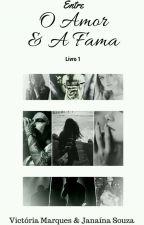 Entre O Amor & A Fama - Livro 1 by VictoriaMarques1401
