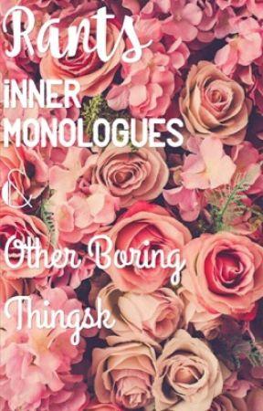 Rants, Inner Monologues, and Other Boring Things by 7SkyFullOfStars