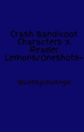 Crash Bandicoot Characters X Reader Lemons/Oneshots~ (DISCONTINUED