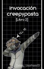 Invocación Creepypasta [Libro 2] by Debby_Voorhees13