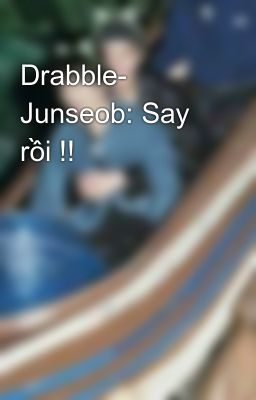 Drabble- Junseob: Say rồi !!