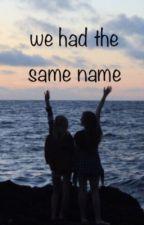 We had the same name  by bitchbii