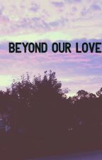 Beyond our love by jekayla_21