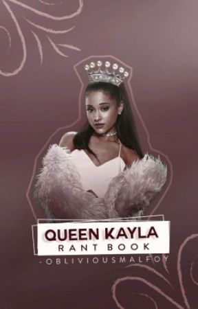 QUEEN KAYLA ✿ RANTS/TAGS by -obliviousmalfoy