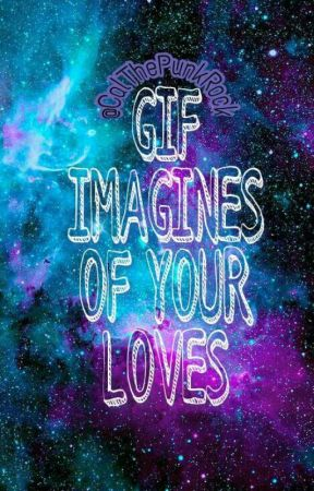 GIF IMAGINES OF YOUR LOVES : MULTIFANDOM by CalThePunkRock